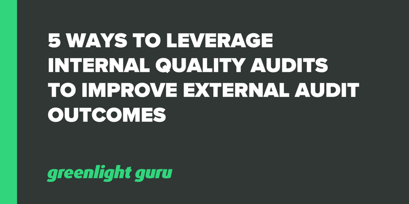 5 Ways to Leverage Internal Quality Audits to Improve External Audit Outcomes