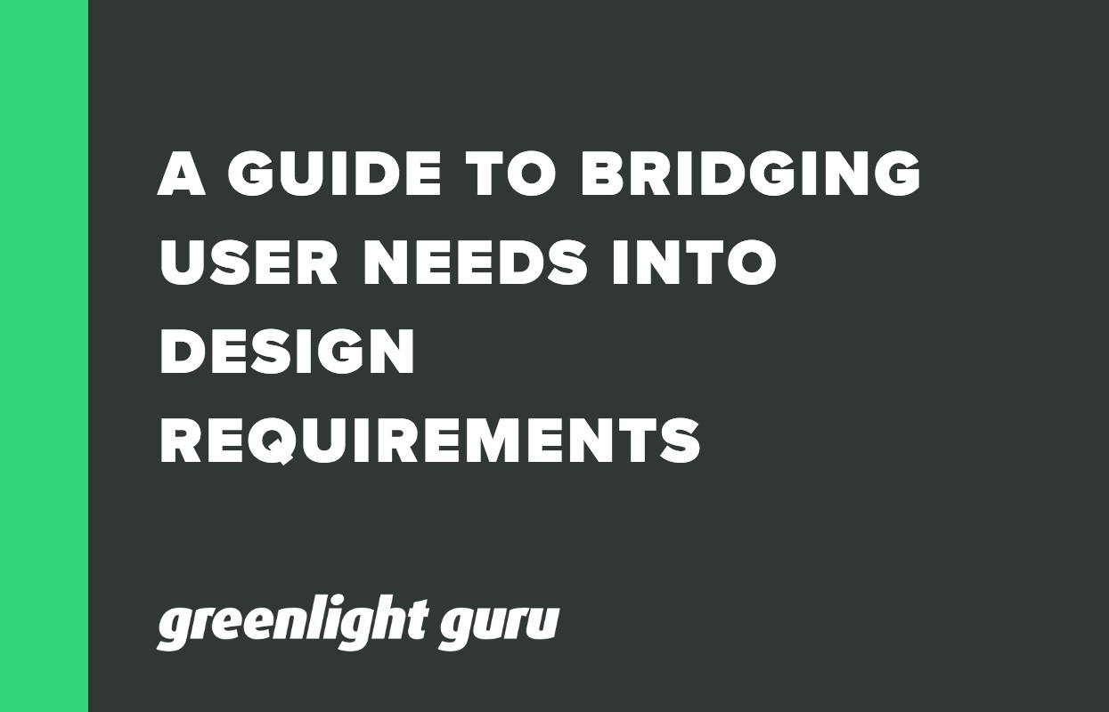 A GUIDE TO BRIDGING USER NEEDS INTO DESIGN REQUIREMENTS