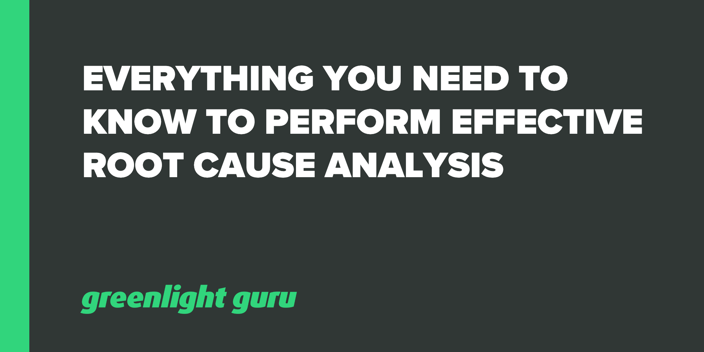 EVERYTHING YOU NEED TO KNOW TO PERFORM EFFECTIVE ROOT CAUSE ANALYSIS