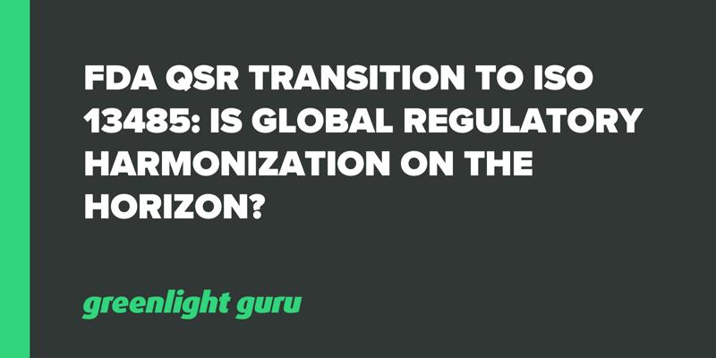 FDA QSR Transition to ISO 13485_ Is Global Regulatory Harmonization on the Horizon_