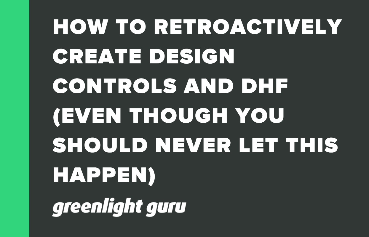 HOW TO RETROACTIVELY CREATE DESIGN CONTROLS AND DHF (EVEN THOUGH YOU SHOULD NEVER LET THIS HAPPEN)