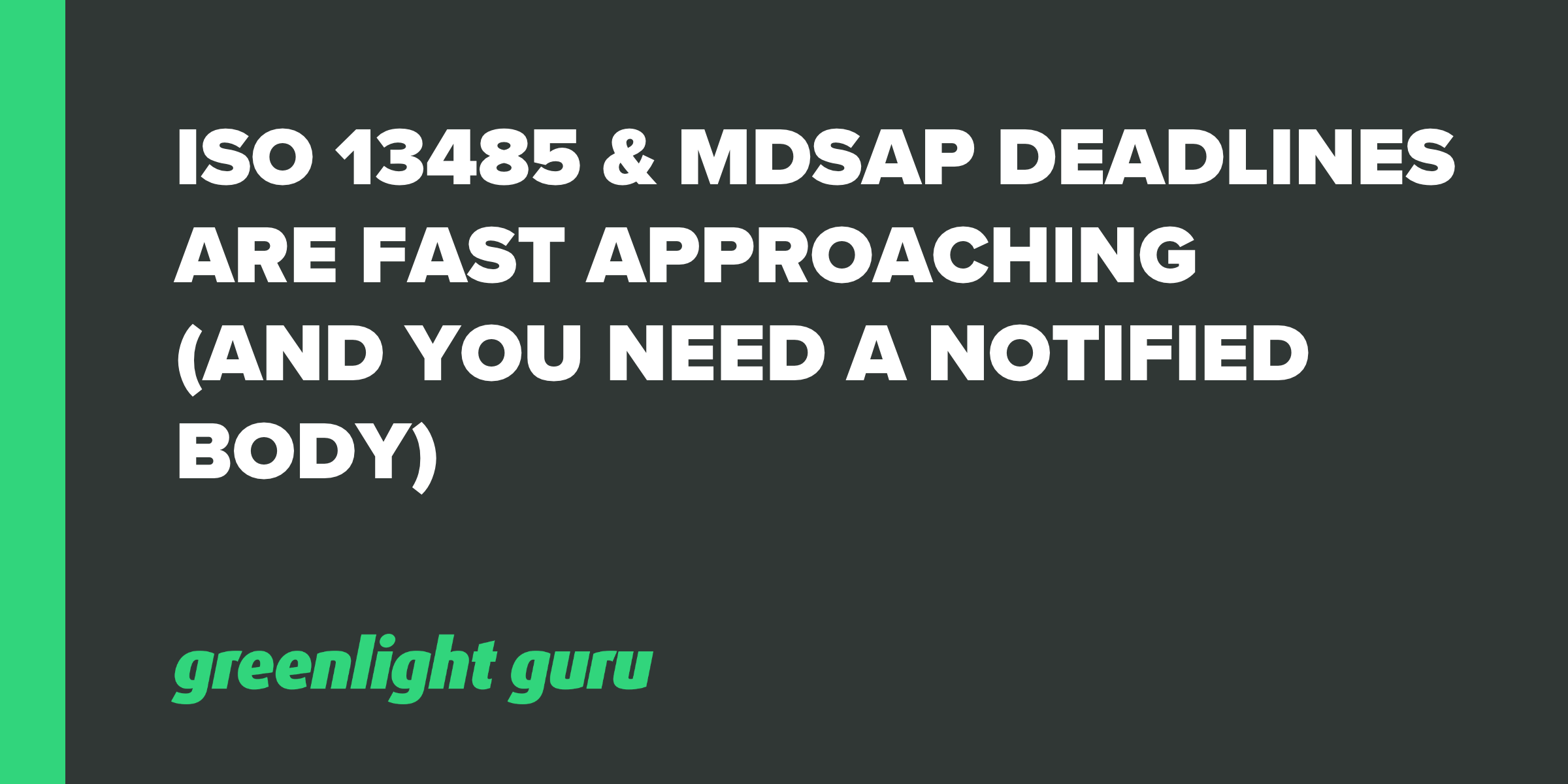 ISO 13485 & MDSAP Deadlines are Fast Approaching (And You Need a Notified Body)
