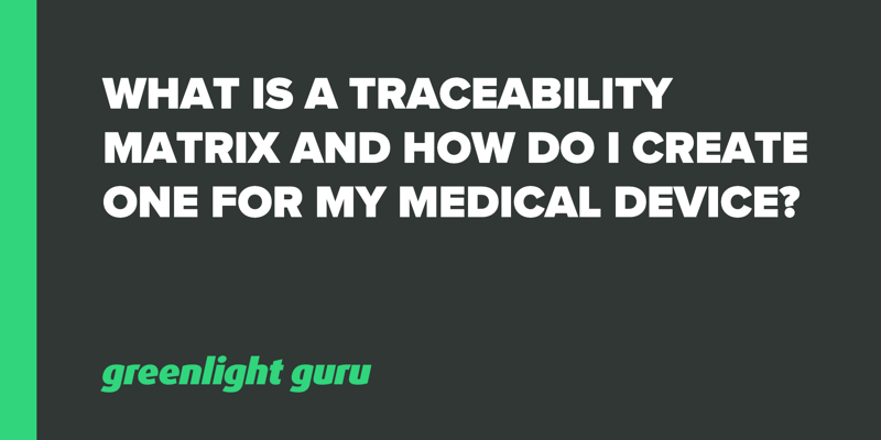What is a Traceability Matrix and How Do I Create One for My Medical Device_