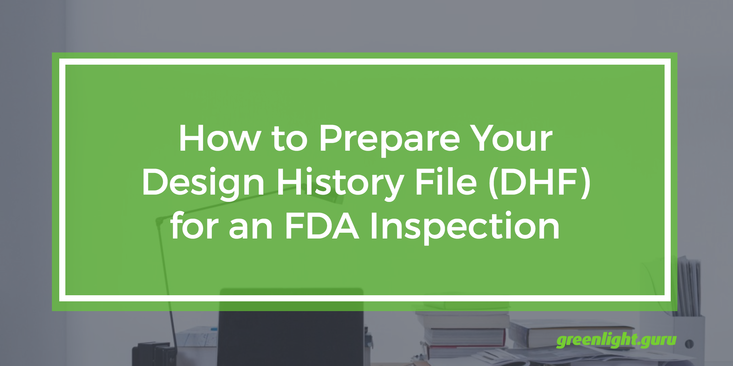 how_to_prepare_your_design_history_file_for_fda_inspection.png