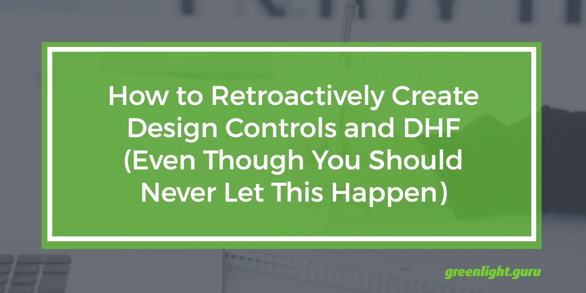 How to Retroactively Create Design Controls and DHF (Even Though You Should Never Let This Happen) - Featured Image